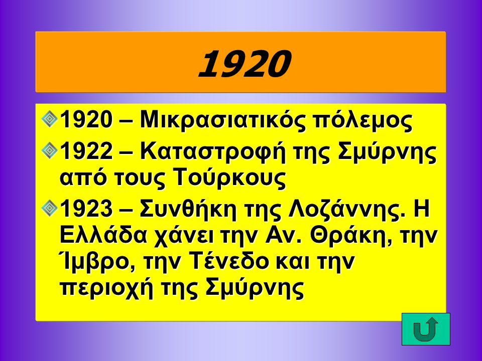1920 1920 – Μικρασιατικός πόλεμος 1922 – Καταστροφή της Σμύρνης από τους Τούρκους 1923 – Συνθήκη της Λοζάννης. Η Ελλάδα χάνει την Αν. Θράκη, την Ίμβρο