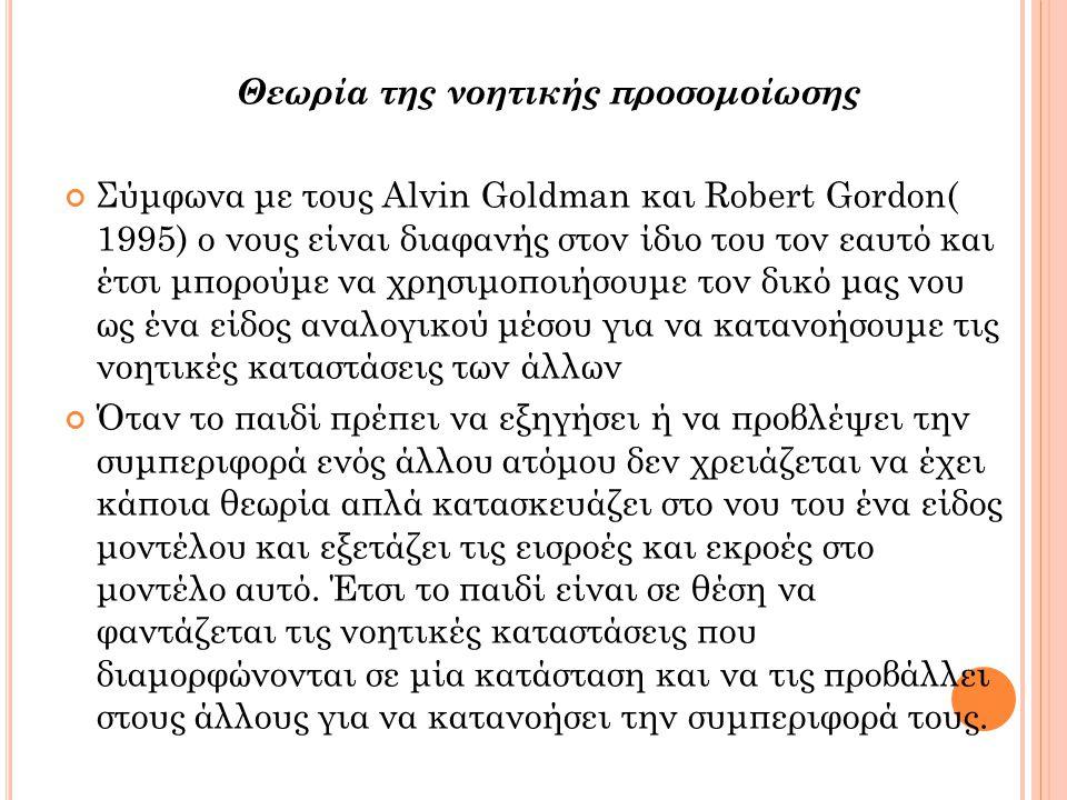 Θεωρία της νοητικής προσομοίωσης Σύμφωνα με τους Alvin Goldman και Robert Gordon( 1995) ο νους είναι διαφανής στον ίδιο του τον εαυτό και έτσι μπορούμε να χρησιμοποιήσουμε τον δικό μας νου ως ένα είδος αναλογικού μέσου για να κατανοήσουμε τις νοητικές καταστάσεις των άλλων Όταν το παιδί πρέπει να εξηγήσει ή να προβλέψει την συμπεριφορά ενός άλλου ατόμου δεν χρειάζεται να έχει κάποια θεωρία απλά κατασκευάζει στο νου του ένα είδος μοντέλου και εξετάζει τις εισροές και εκροές στο μοντέλο αυτό.