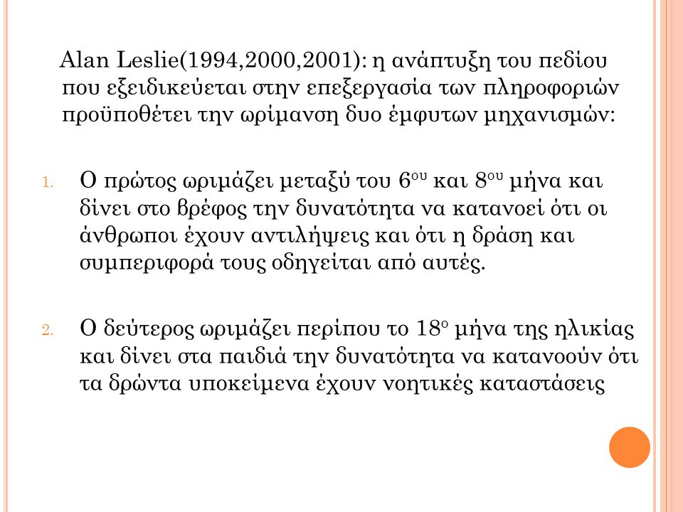 Alan Leslie(1994,2000,2001): η ανάπτυξη του πεδίου που εξειδικεύεται στην επεξεργασία των πληροφοριών προϋποθέτει την ωρίμανση δυο έμφυτων μηχανισμών: 1.
