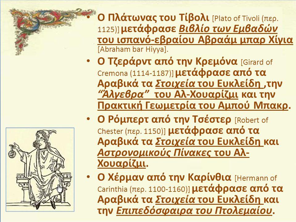 • Ο Πλάτωνας του Τίβολι [Plato of Tivoli (περ. 1125)] μετάφρασε Βιβλίο των Εμβαδών του ισπανό-εβραίου Αβραάμ μπαρ Χίγια [Abraham bar Hiyya]. • Ο Τζερά