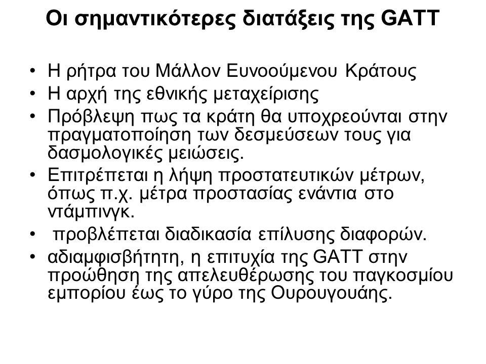 Οι σημαντικότερες διατάξεις της GATT •Η ρήτρα του Μάλλον Ευνοούμενου Κράτους •Η αρχή της εθνικής μεταχείρισης •Πρόβλεψη πως τα κράτη θα υποχρεούνται στην πραγματοποίηση των δεσμεύσεων τους για δασμολογικές μειώσεις.