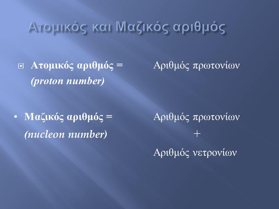  Ατομικός αριθμός = Αριθμός πρωτονίων (proton number) •Μαζικός αριθμός = Αριθμός πρωτονίων (nucleon number) + Αριθμός νετρονίων