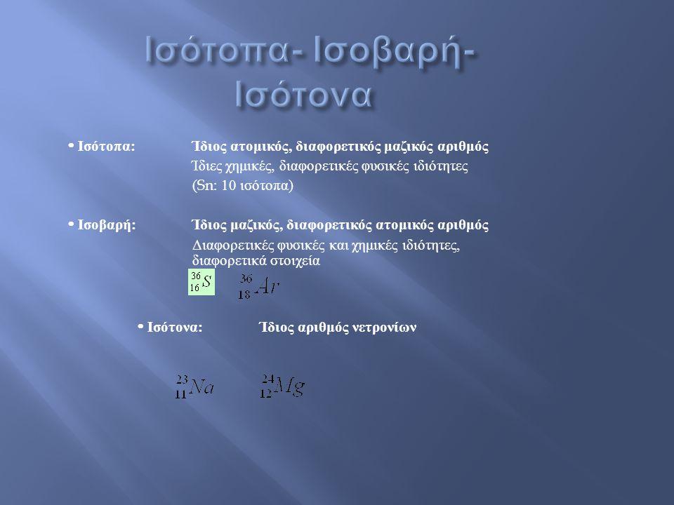  Ισότοπα : Ίδιος ατομικός, διαφορετικός μαζικός αριθμός Ίδιες χημικές, διαφορετικές φυσικές ιδιότητες (Sn: 10 ισότοπα )  Ισοβαρή : Ίδιος μαζικός, διαφορετικός ατομικός αριθμός Διαφορετικές φυσικές και χημικές ιδιότητες, διαφορετικά στοιχεία  Ισότονα: Ίδιος αριθμός νετρονίων