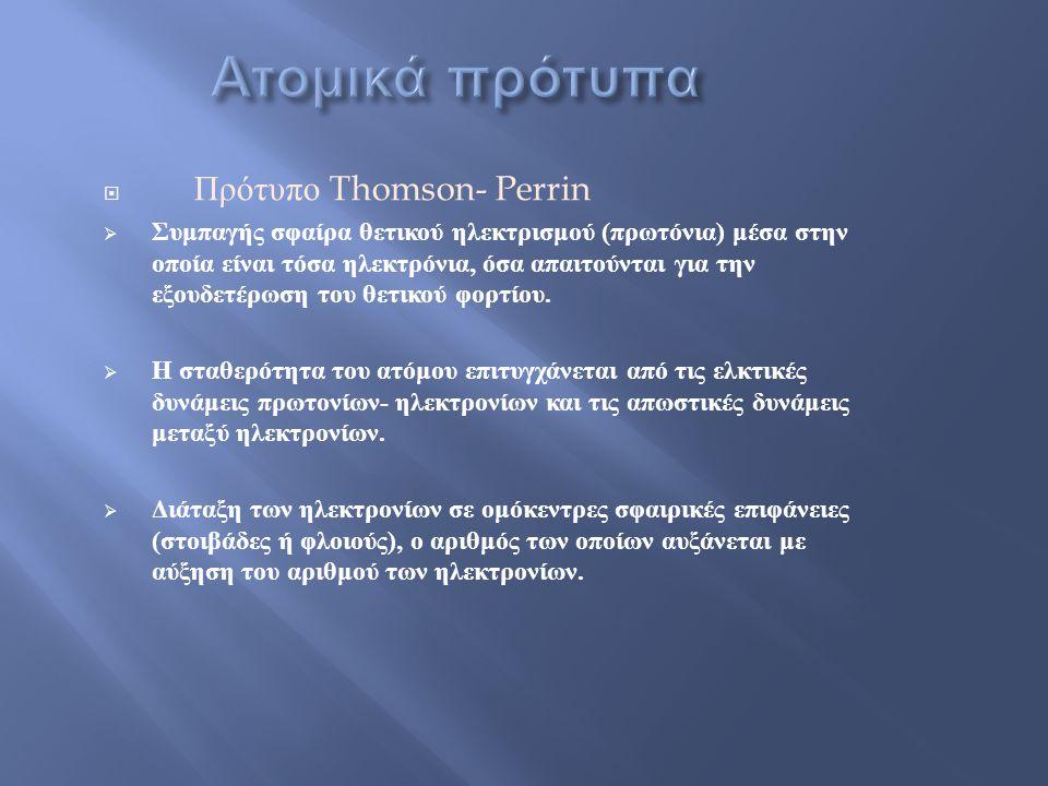  Πρότυπο Thomson- Perrin  Συμπαγής σφαίρα θετικού ηλεκτρισμού ( πρωτόνια ) μέσα στην οποία είναι τόσα ηλεκτρόνια, όσα απαιτούνται για την εξουδετέρωση του θετικού φορτίου.