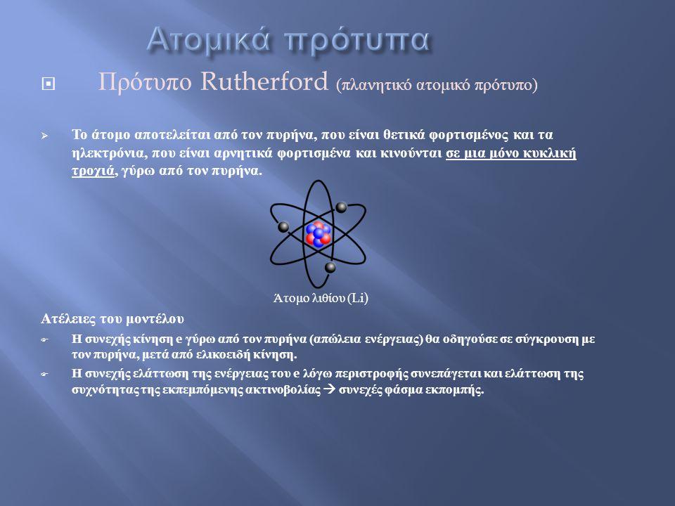  Πρότυπο Rutherford ( πλανητικό ατομικό πρότυπο )  Το άτομο αποτελείται από τον πυρήνα, που είναι θετικά φορτισμένος και τα ηλεκτρόνια, που είναι αρνητικά φορτισμένα και κινούνται σε μια μόνο κυκλική τροχιά, γύρω από τον πυρήνα.