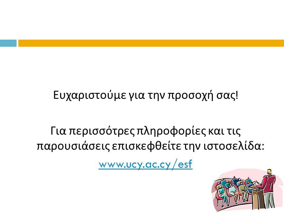 Ευχαριστούμε για την προσοχή σας ! Για περισσότρες πληροφορίες και τις παρουσιάσεις επισκεφθείτε την ιστοσελίδα : www.ucy.ac.cy/esf