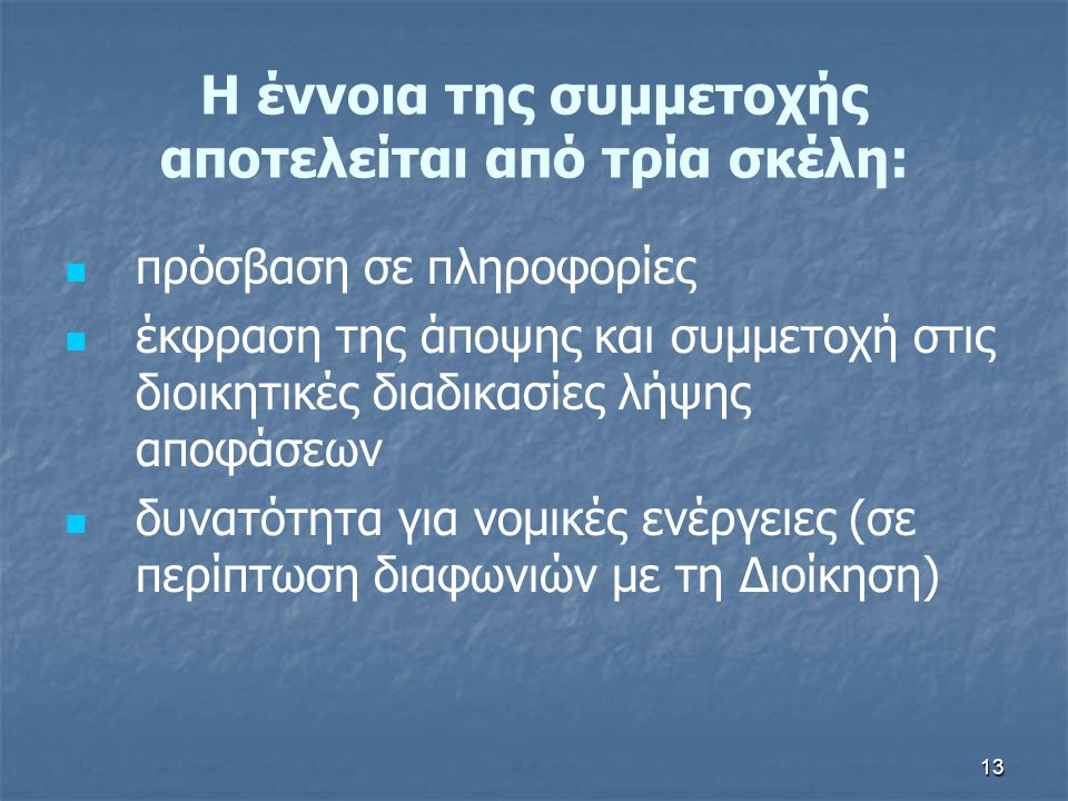13 Η έννοια της συμμετοχής αποτελείται από τρία σκέλη:   πρόσβαση σε πληροφορίες   έκφραση της άποψης και συμμετοχή στις διοικητικές διαδικασίες λ