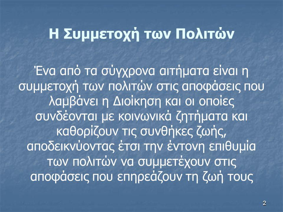 2 Η Συμμετοχή των Πολιτών Ένα από τα σύγχρονα αιτήματα είναι η συμμετοχή των πολιτών στις αποφάσεις που λαμβάνει η Διοίκηση και οι οποίες συνδέονται μ