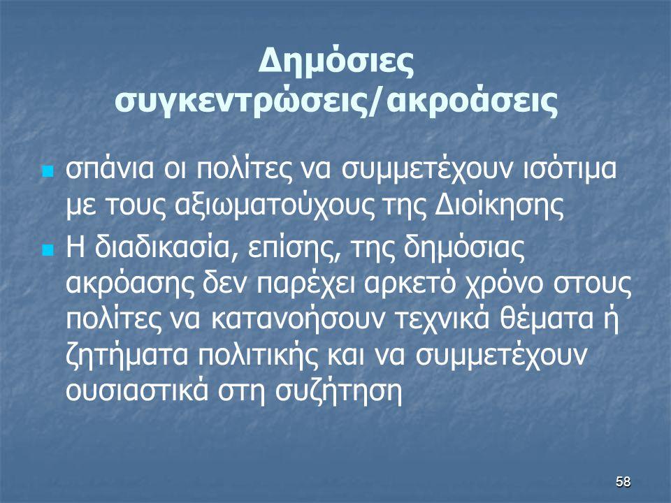 58 Δημόσιες συγκεντρώσεις/ακροάσεις   σπάνια οι πολίτες να συμμετέχουν ισότιμα με τους αξιωματούχους της Διοίκησης   Η διαδικασία, επίσης, της δημ