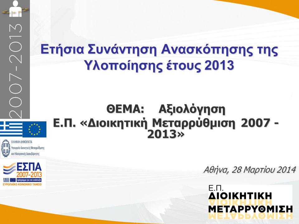Ετήσια Συνάντηση Ανασκόπησης της Υλοποίησης έτους 2013 Αθήνα, 28 Μαρτίου 2014 ΘΕΜΑ: Αξιολόγηση Ε.Π. «Διοικητική Μεταρρύθμιση 2007 - 2013»