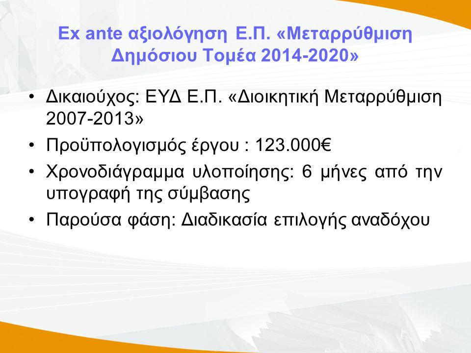 Ex ante αξιολόγηση Ε.Π. «Μεταρρύθμιση Δημόσιου Τομέα 2014-2020» •Δικαιούχος: ΕΥΔ Ε.Π. «Διοικητική Μεταρρύθμιση 2007-2013» •Προϋπολογισμός έργου : 123.