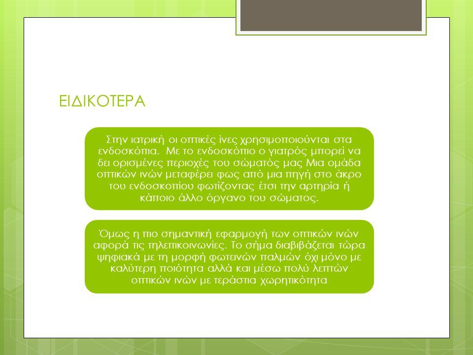 ΕΙΔΙΚΟΤΕΡΑ Στην ιατρική οι οπτικές ίνες χρησιμοποιούνται στα ενδοσκόπια. Με το ενδοσκόπιο ο γιατρός μπορεί να δει ορισμένες περιοχές του σώματός μας Μ