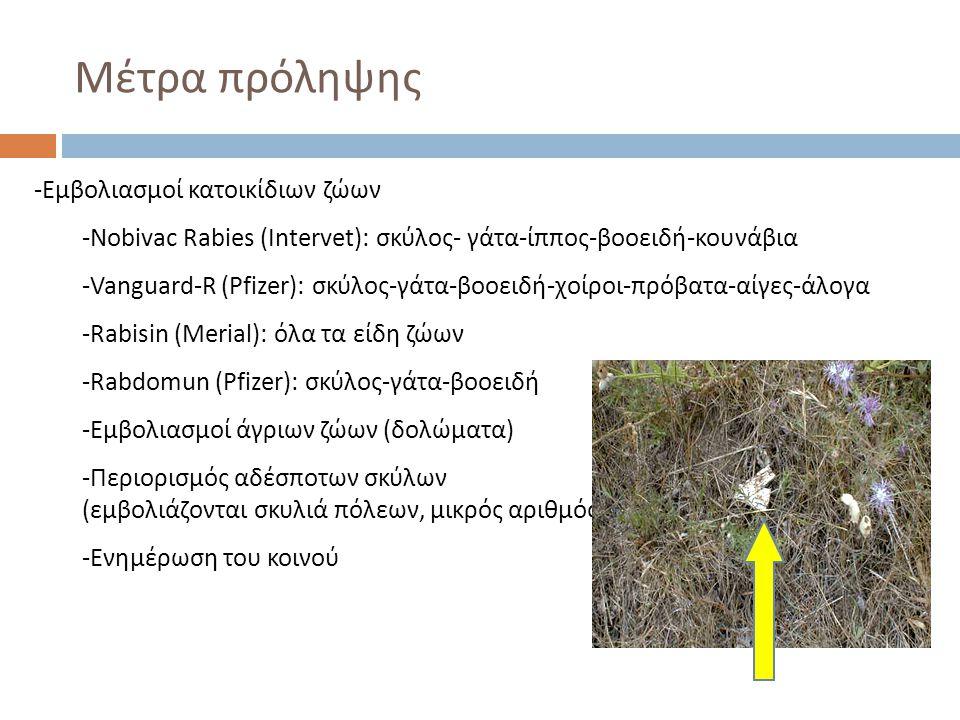 Μέτρα πρόληψης -Εμβολιασμοί κατοικίδιων ζώων -Nobivac Rabies (Intervet): σκύλος- γάτα-ίππος-βοοειδή-κουνάβια -Vanguard-R (Pfizer): σκύλος-γάτα-βοοειδή