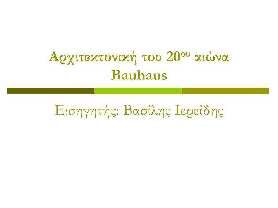 Αρχιτεκτονική του 20 ου αιώνα Bauhaus Εισηγητής: Βασίλης Ιερείδης
