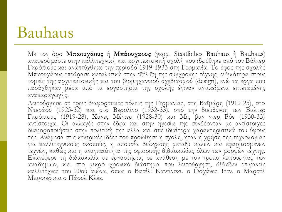 Bauhaus Οι ιστορικές ρίζες του Μπαουχάους τοποθετούνται συχνά στα μέσα του 19ου αιώνα και το Βρετανικό κίνημα Arts and Crafts του Γουίλιαμ Μόρις, συνδεδεμένο με τις ευρύτερες προσπάθειες ενοποίησης της καλλιτεχνικής έκφρασης με τη δημιουργία πρακτικών κατασκευών, που σημειώθηκαν μετά τη βιομηχανική επανάσταση.
