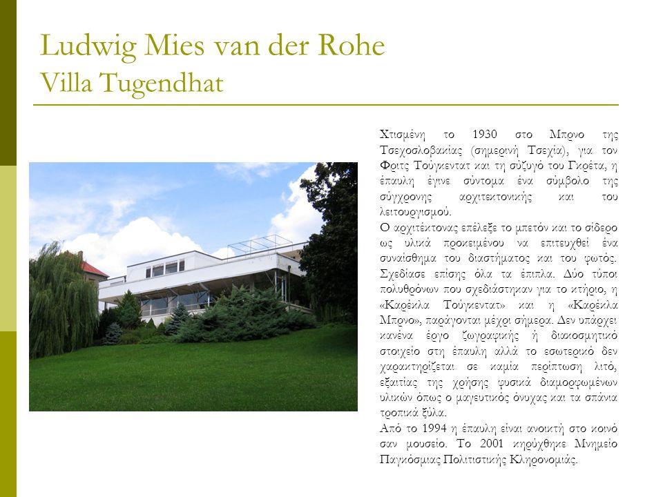 Ludwig Mies van der Rohe Villa Tugendhat Χτισμένη το 1930 στο Μπρνο της Τσεχοσλοβακίας (σημερινή Τσεχία), για τον Φριτς Τούγκεντατ και τη σύζυγό του Γκρέτα, η έπαυλη έγινε σύντομα ένα σύμβολο της σύγχρονης αρχιτεκτονικής και του λειτουργισμού.