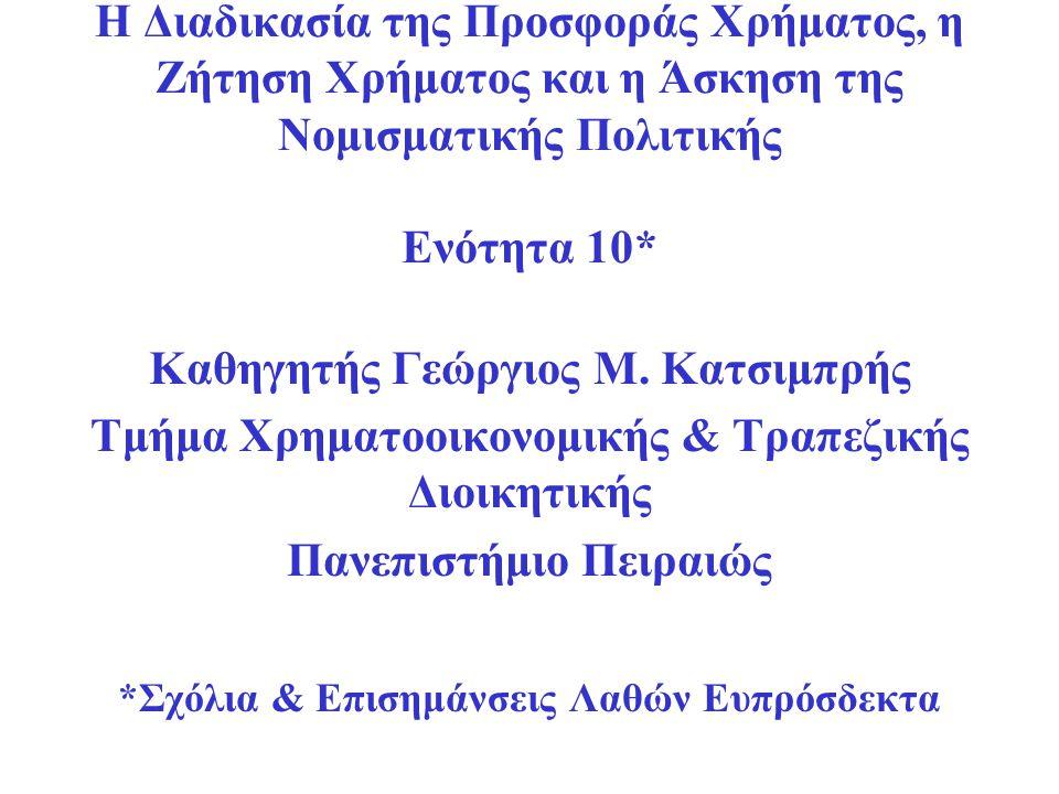Η Διαδικασία της Προσφοράς Χρήματος, η Ζήτηση Χρήματος και η Άσκηση της Νομισματικής Πολιτικής Ενότητα 10* Καθηγητής Γεώργιος Μ. Κατσιμπρής Τμήμα Χρημ