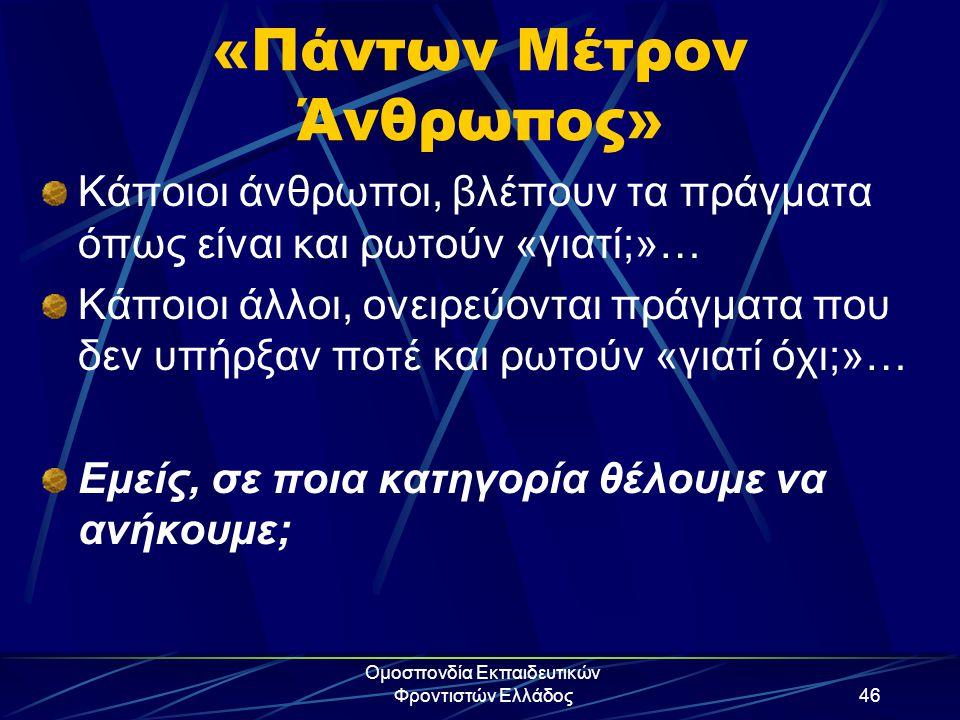 Ομοσπονδία Εκπαιδευτικών Φροντιστών Ελλάδος46 «Πάντων Μέτρον Άνθρωπος» Κάποιοι άνθρωποι, βλέπουν τα πράγματα όπως είναι και ρωτούν «γιατί;»… Κάποιοι ά