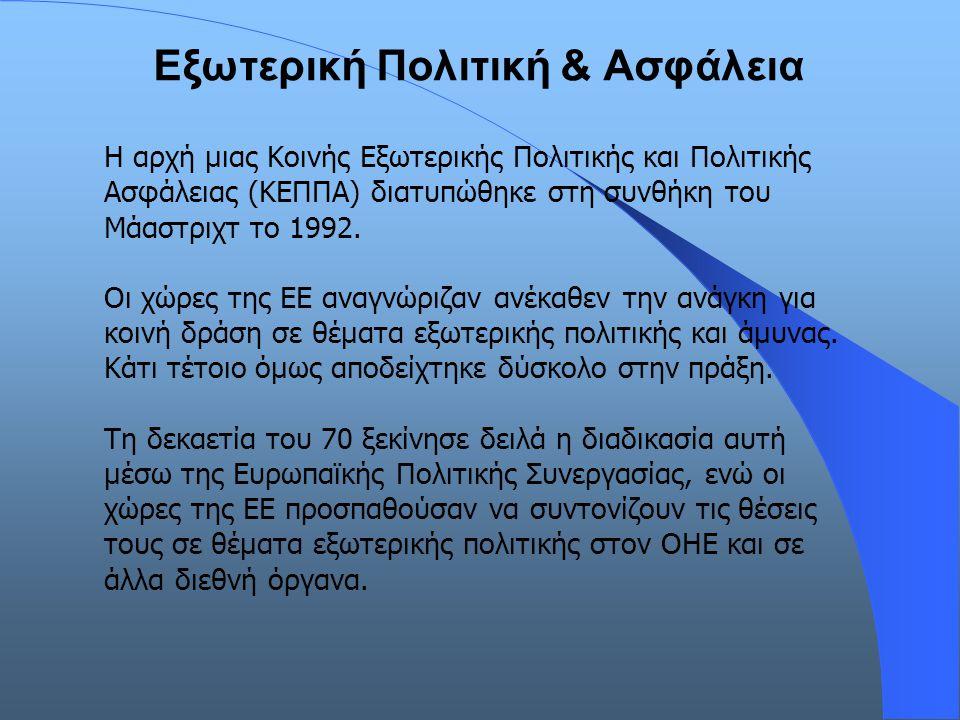Εξωτερική Πολιτική & Ασφάλεια Η αρχή μιας Κοινής Εξωτερικής Πολιτικής και Πολιτικής Ασφάλειας (ΚΕΠΠΑ) διατυπώθηκε στη συνθήκη του Μάαστριχτ το 1992. Ο