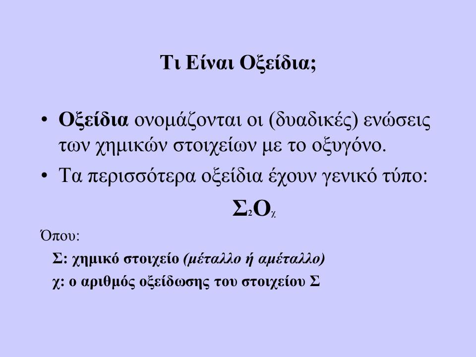 Τι Είναι Οξείδια; •Οξείδια ονομάζονται οι (δυαδικές) ενώσεις των χημικών στοιχείων με το οξυγόνο. •Τα περισσότερα οξείδια έχουν γενικό τύπο: Σ 2 Ο χ Ό