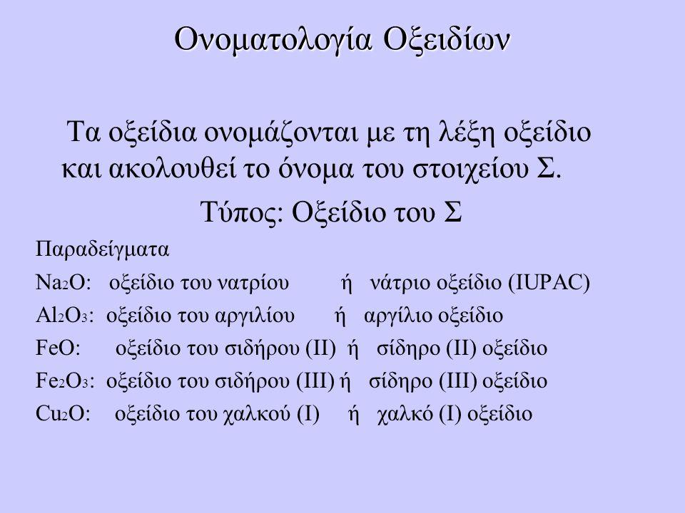 Ονοματολογία Οξειδίων Τα οξείδια ονομάζονται με τη λέξη οξείδιο και ακολουθεί το όνομα του στοιχείου Σ. Τύπος: Οξείδιο του Σ Παραδείγματα Na 2 O: οξεί