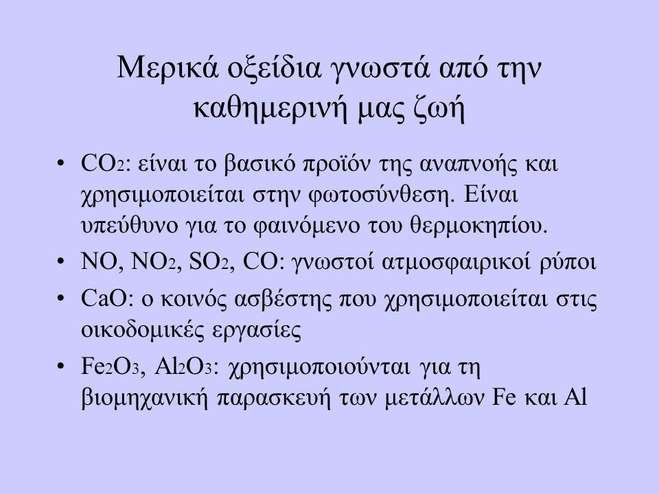 Μερικά οξείδια γνωστά από την καθημερινή μας ζωή •CO 2 : είναι το βασικό προϊόν της αναπνοής και χρησιμοποιείται στην φωτοσύνθεση. Είναι υπεύθυνο για