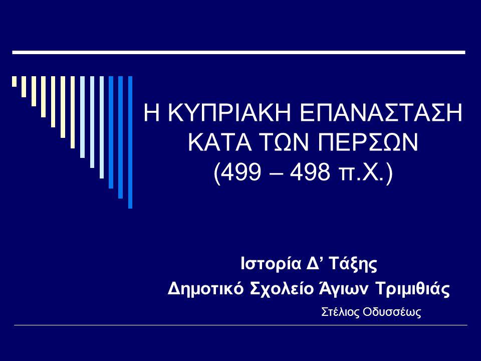 Η ΚΥΠΡΙΑΚΗ ΕΠΑΝΑΣΤΑΣΗ ΚΑΤΑ ΤΩΝ ΠΕΡΣΩΝ (499 – 498 π.Χ.) Ιστορία Δ' Τάξης Δημοτικό Σχολείο Άγιων Τριμιθιάς Στέλιος Οδυσσέως