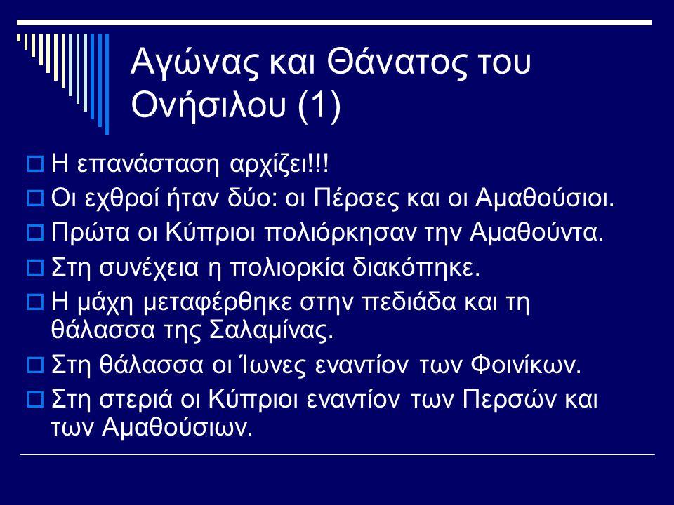 Αγώνας και Θάνατος του Ονήσιλου (1)  Η επανάσταση αρχίζει!!!  Οι εχθροί ήταν δύο: οι Πέρσες και οι Αμαθούσιοι.  Πρώτα οι Κύπριοι πολιόρκησαν την Αμ