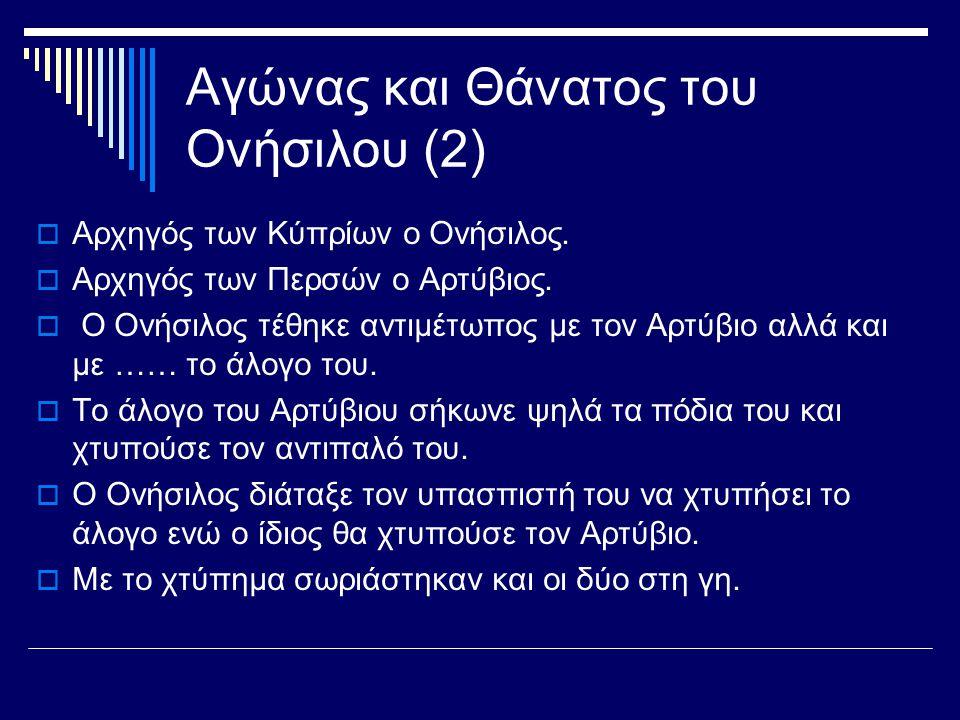 Αγώνας και Θάνατος του Ονήσιλου (2)  Αρχηγός των Κύπρίων ο Ονήσιλος.  Αρχηγός των Περσών ο Αρτύβιος.  Ο Ονήσιλος τέθηκε αντιμέτωπος με τον Αρτύβιο