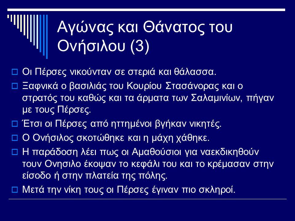 Αγώνας και Θάνατος του Ονήσιλου (3)  Οι Πέρσες νικούνταν σε στεριά και θάλασσα.  Ξαφνικά ο βασιλιάς του Κουρίου Στασάνορας και ο στρατός του καθώς κ