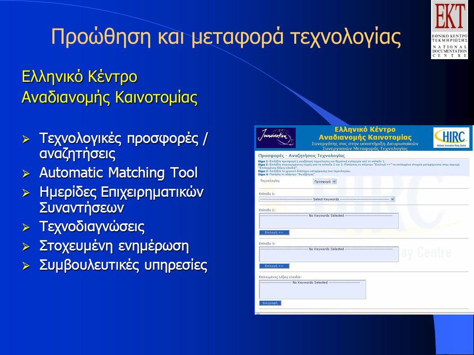 Προώθηση και μεταφορά τεχνολογίας Ελληνικό Κέντρο Αναδιανομής Καινοτομίας  Τεχνολογικές προσφορές / αναζητήσεις  Automatic Matching Tool  Hμερίδες Επιχειρηματικών Συναντήσεων  Τεχνοδιαγνώσεις  Στοχευμένη ενημέρωση  Συμβουλευτικές υπηρεσίες