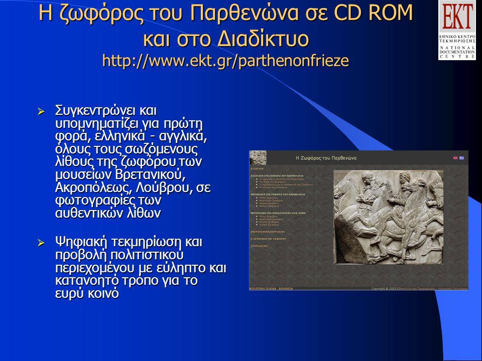 Η ζωφόρος του Παρθενώνα σε CD ROM και στο Διαδίκτυο http://www.ekt.gr/parthenonfrieze  Συγκεντρώνει και υπομνηματίζει για πρώτη φορά, ελληνικά - αγγλικά, όλους τους σωζόμενους λίθους της ζωφόρου των μουσείων Βρετανικού, Ακροπόλεως, Λούβρου, σε φωτογραφίες των αυθεντικών λίθων  Ψηφιακή τεκμηρίωση και προβολή πολιτιστικού περιεχομένου με εύληπτο και κατανοητό τρόπο για το ευρύ κοινό
