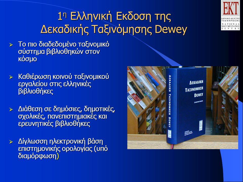 1 η Ελληνική Εκδοση της Δεκαδικής Ταξινόμησης Dewey  Tο πιο διαδεδομένο ταξινομικό σύστημα βιβλιοθηκών στον κόσμο  Καθιέρωση κοινού ταξινομικού εργαλείου στις ελληνικές βιβλιοθήκες  Διάθεση σε δημόσιες, δημοτικές, σχολικές, πανεπιστημιακές και ερευνητικές βιβλιοθήκες  Δίγλωσση ηλεκτρονική βάση επιστημονικής ορολογίας (υπό διαμόρφωση)