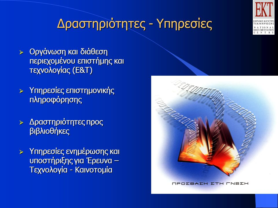 Δραστηριότητες - Υπηρεσίες  Οργάνωση και διάθεση περιεχομένου επιστήμης και τεχνολογίας (Ε&Τ)  Υπηρεσίες επιστημονικής πληροφόρησης  Δραστηριότητες προς βιβλιοθήκες  Υπηρεσίες ενημέρωσης και υποστήριξης για Έρευνα – Τεχνολογία - Καινοτομία