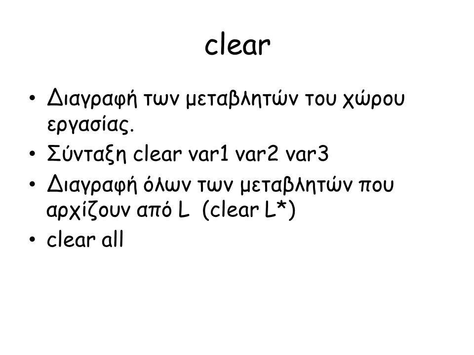 clear • Διαγραφή των μεταβλητών του χώρου εργασίας. • Σύνταξη clear var1 var2 var3 • Διαγραφή όλων των μεταβλητών που αρχίζουν από L (clear L*) • clea