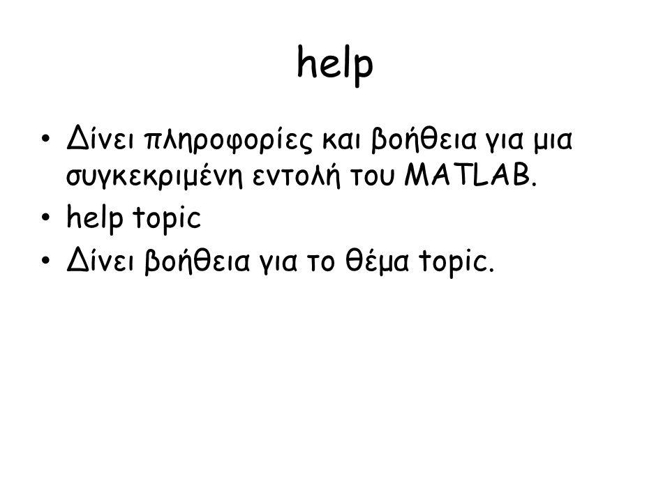 help • Δίνει πληροφορίες και βοήθεια για μια συγκεκριμένη εντολή του MATLAB. • help topic • Δίνει βοήθεια για το θέμα topic.