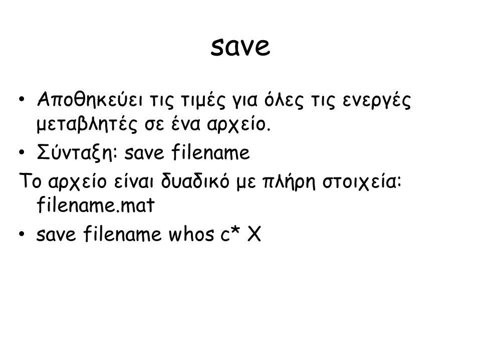 save • Αποθηκεύει τις τιμές για όλες τις ενεργές μεταβλητές σε ένα αρχείο. • Σύνταξη: save filename Το αρχείο είναι δυαδικό με πλήρη στοιχεία: filenam