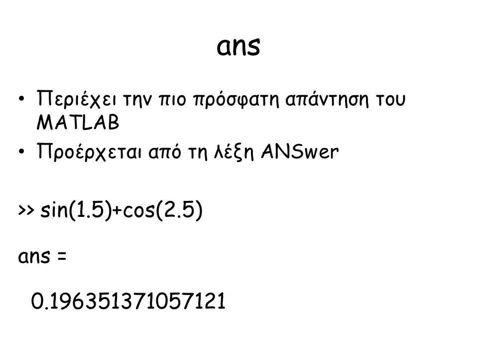 ans • Περιέχει την πιο πρόσφατη απάντηση του MATLAB • Προέρχεται από τη λέξη ANSwer >> sin(1.5)+cos(2.5) ans = 0.196351371057121