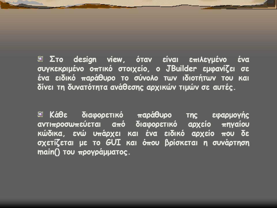 Στο design view, όταν είναι επιλεγμένο ένα συγκεκριμένο οπτικό στοιχείο, ο JBuilder εμφανίζει σε ένα ειδικό παράθυρο το σύνολο των ιδιοτήτων του και δ