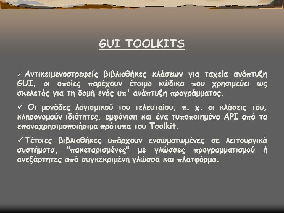GUI TOOLKITS  Αντικειμενοστρεφείς βιβλιοθήκες κλάσεων για ταχεία ανάπτυξη GUI, οι οποίες παρέχουν έτοιμο κώδικα που χρησιμεύει ως σκελετός για τη δομ