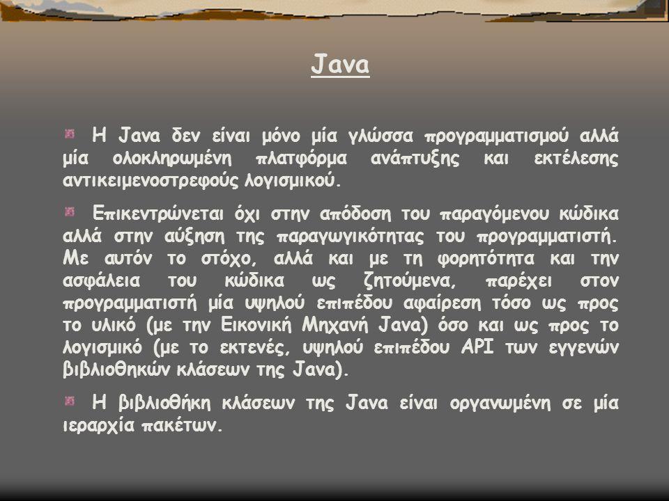 Java Η Java δεν είναι μόνο μία γλώσσα προγραμματισμού αλλά μία ολοκληρωμένη πλατφόρμα ανάπτυξης και εκτέλεσης αντικειμενοστρεφούς λογισμικού. Επικεντρ