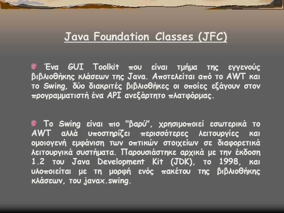 Java Foundation Classes (JFC) Ένα GUI Toolkit που είναι τμήμα της εγγενούς βιβλιοθήκης κλάσεων της Java. Αποτελείται από το AWT και το Swing, δύο διακ
