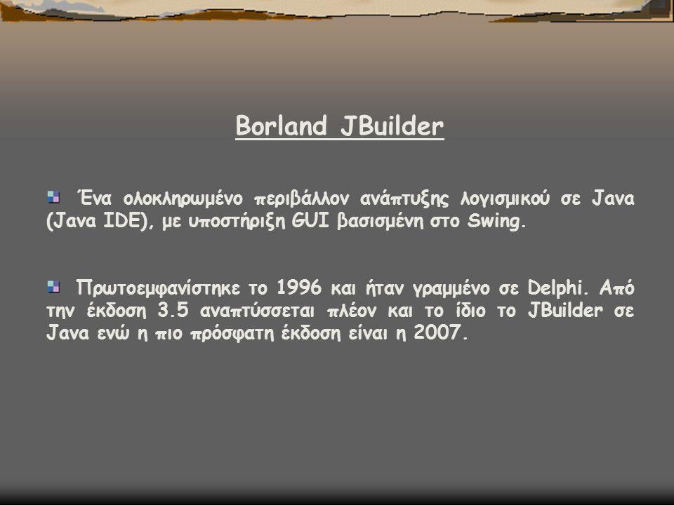 Borland JΒuilder Ένα ολοκληρωμένο περιβάλλον ανάπτυξης λογισμικού σε Java (Java IDE), με υποστήριξη GUI βασισμένη στο Swing. Πρωτοεμφανίστηκε το 1996