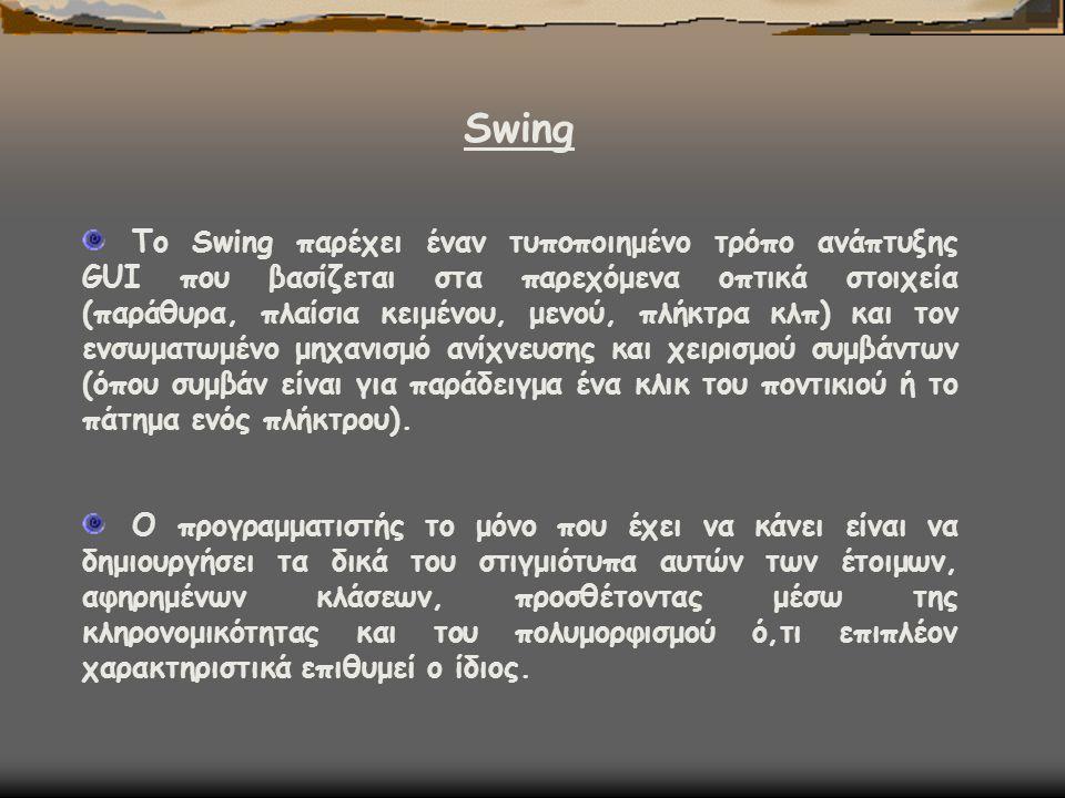 Swing Το Swing παρέχει έναν τυποποιημένο τρόπο ανάπτυξης GUI που βασίζεται στα παρεχόμενα οπτικά στοιχεία (παράθυρα, πλαίσια κειμένου, μενού, πλήκτρα