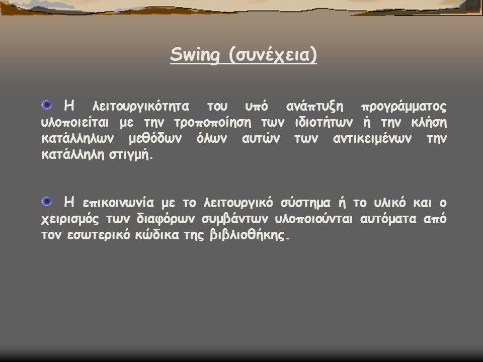 Swing (συνέχεια) Η λειτουργικότητα του υπό ανάπτυξη προγράμματος υλοποιείται με την τροποποίηση των ιδιοτήτων ή την κλήση κατάλληλων μεθόδων όλων αυτώ
