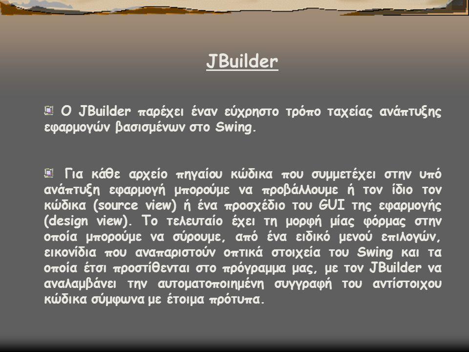 JΒuilder Ο JBuilder παρέχει έναν εύχρηστο τρόπο ταχείας ανάπτυξης εφαρμογών βασισμένων στο Swing. Για κάθε αρχείο πηγαίου κώδικα που συμμετέχει στην υ
