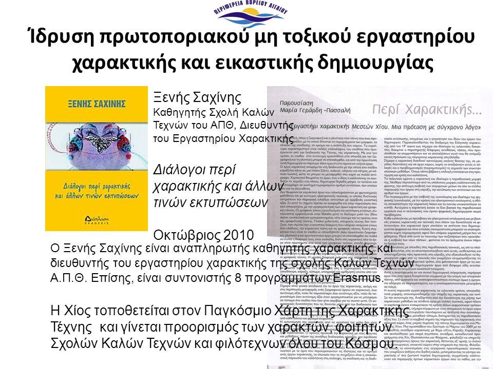 Ίδρυση πρωτοποριακού μη τοξικού εργαστηρίου χαρακτικής και εικαστικής δημιουργίας Ξενής Σαχίνης Καθηγητής Σχολή Καλών Τεχνών του ΑΠΘ, Διευθυντής του Εργαστηρίου Χαρακτικής Διάλογοι περί χαρακτικής και άλλων τινών εκτυπώσεων Οκτώβριος 2010 Η Χίος τοποθετείται στον Παγκόσμιο Χάρτη της Χαρακτικής Τέχνης και γίνεται προορισμός των χαρακτών, φοιτητών Σχολών Καλών Τεχνών και φιλότεχνων όλου του Κόσμου.