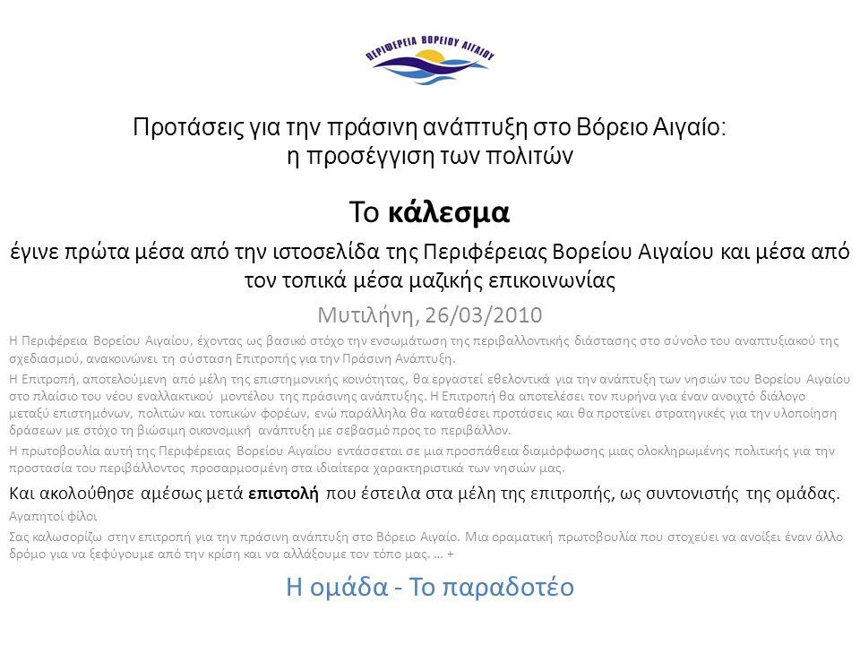 Προτάσεις για την πράσινη ανάπτυξη στο Βόρειο Αιγαίο: η προσέγγιση των πολιτών Το κάλεσμα έγινε πρώτα μέσα από την ιστοσελίδα της Περιφέρειας Βορείου Αιγαίου και μέσα από τον τοπικά μέσα μαζικής επικοινωνίας Μυτιλήνη, 26/03/2010 Η Περιφέρεια Βορείου Αιγαίου, έχοντας ως βασικό στόχο την ενσωμάτωση της περιβαλλοντικής διάστασης στο σύνολο του αναπτυξιακού της σχεδιασμού, ανακοινώνει τη σύσταση Επιτροπής για την Πράσινη Ανάπτυξη.