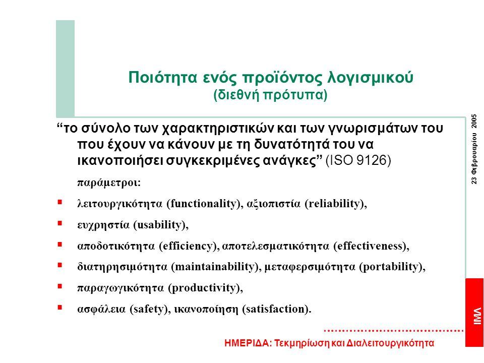 ΙΜΛ 23 Φεβρουαρίου 2005 ΗΜΕΡΙΔΑ: Τεκμηρίωση και Διαλειτουργικότητα Ποιότητα ενός προϊόντος λογισμικού (διεθνή πρότυπα) το σύνολο των χαρακτηριστικών και των γνωρισμάτων του που έχουν να κάνουν με τη δυνατότητά του να ικανοποιήσει συγκεκριμένες ανάγκες (ISO 9126) παράμετροι:  λειτουργικότητα (functionality), αξιοπιστία (reliability),  ευχρηστία (usability),  αποδοτικότητα (efficiency), αποτελεσματικότητα (effectiveness),  διατηρησιμότητα (maintainability), μεταφερσιμότητα (portability),  παραγωγικότητα (productivity),  ασφάλεια (safety), ικανοποίηση (satisfaction).