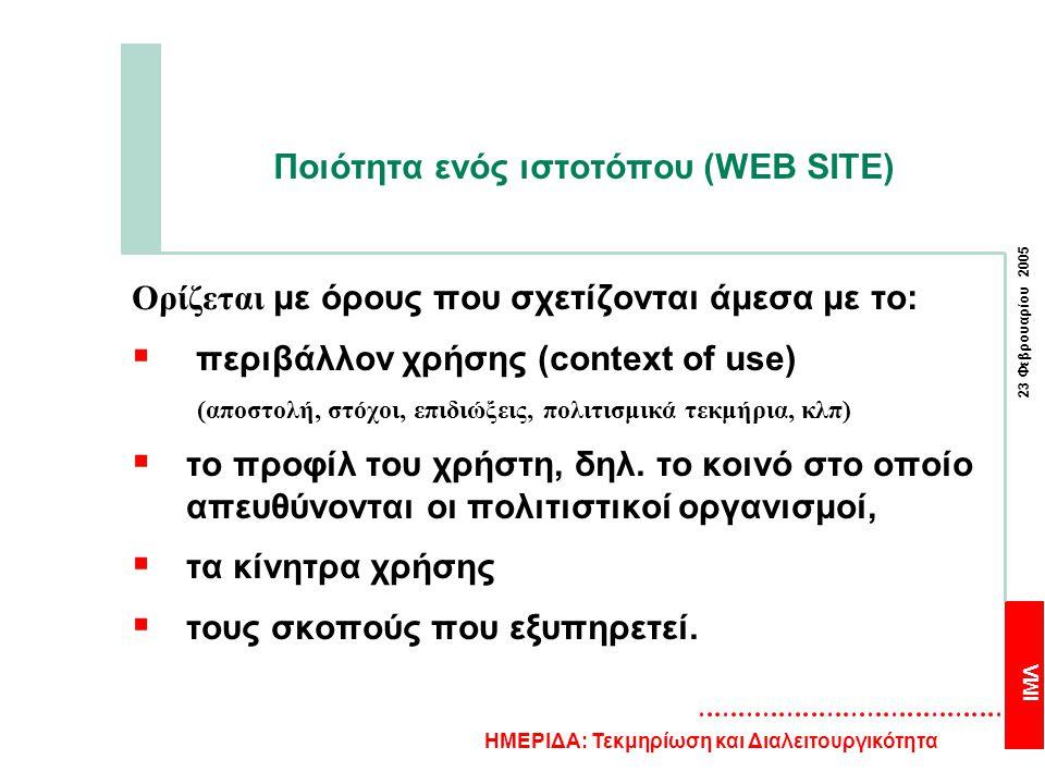 ΙΜΛ 23 Φεβρουαρίου 2005 ΗΜΕΡΙΔΑ: Τεκμηρίωση και Διαλειτουργικότητα Ποιότητα ενός ιστοτόπου (WEB SITE) Ορίζεται με όρους που σχετίζονται άμεσα με το:  περιβάλλον χρήσης (context of use) (αποστολή, στόχοι, επιδιώξεις, πολιτισμικά τεκμήρια, κλπ)  το προφίλ του χρήστη, δηλ.